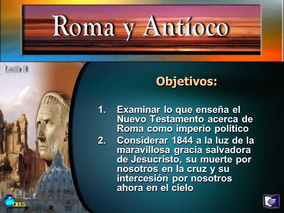 Objetivos: 1.Examinar lo que enseña el Nuevo Testamento acerca de Roma como imperio político 2.Considerar 1844 a la luz de la maravillosa gracia salva