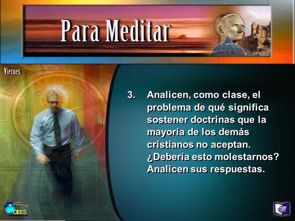3.Analicen, como clase, el problema de qué significa sostener doctrinas que la mayoría de los demás cristianos no aceptan. ¿Debería esto molestarnos?