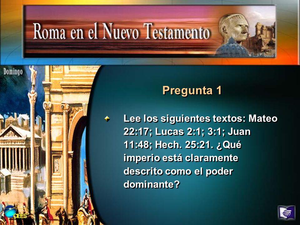 Lee los siguientes textos: Mateo 22:17; Lucas 2:1; 3:1; Juan 11:48; Hech. 25:21. ¿Qué imperio está claramente descrito como el poder dominante? Pregun