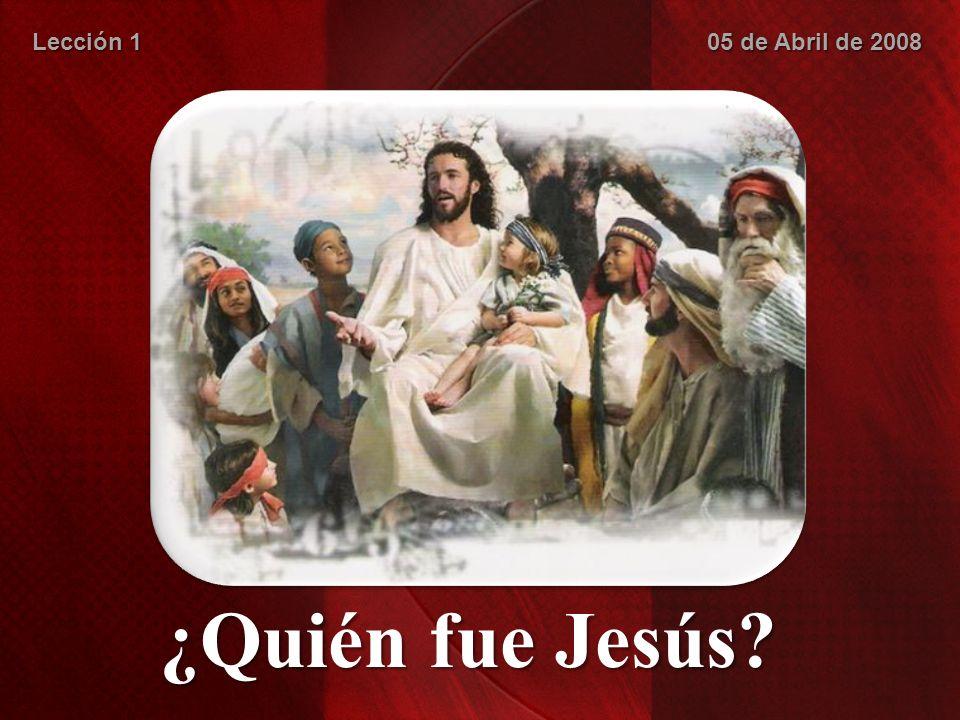 ¿Quién fue Jesús? Lección 1 05 de Abril de 2008