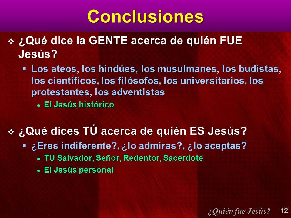 Conclusiones ¿Qué dice la GENTE acerca de quién FUE Jesús? ¿Qué dice la GENTE acerca de quién FUE Jesús? Los ateos, los hindúes, los musulmanes, los b