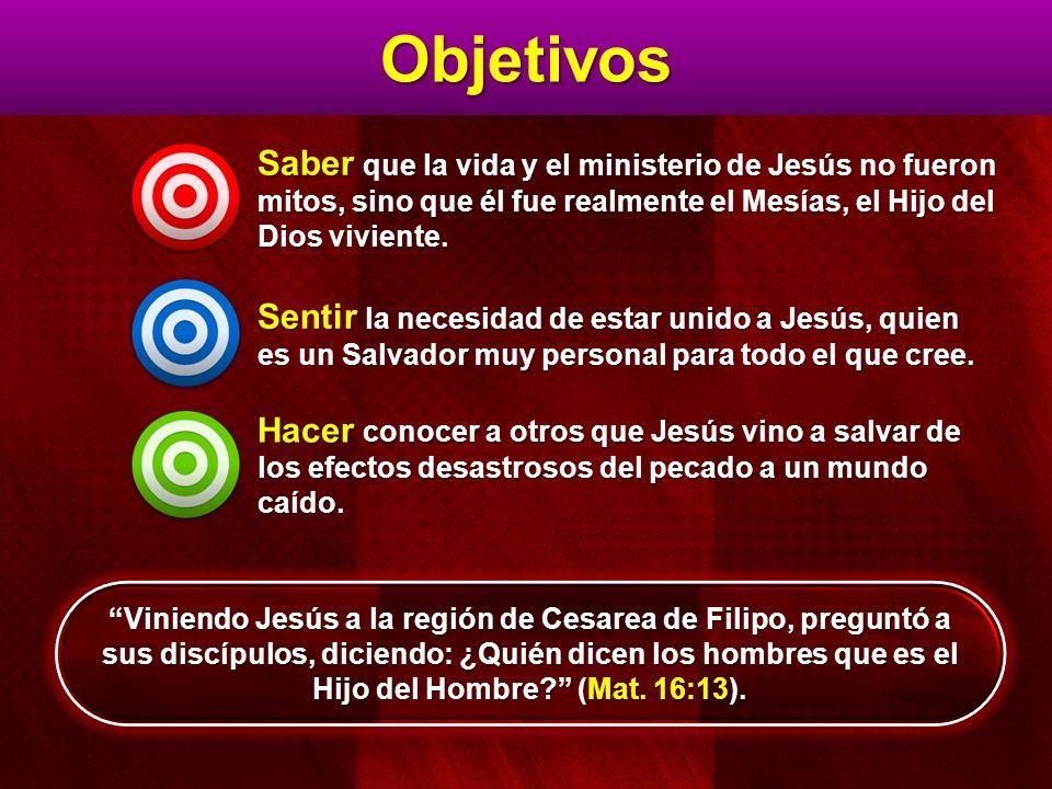 Objetivos Saber que la vida y el ministerio de Jesús no fueron mitos, sino que él fue realmente el Mesías, el Hijo del Dios viviente. Sentir la necesi