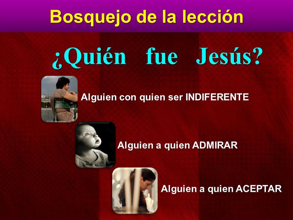 Bosquejo de la lección Alguien con quien ser INDIFERENTE Alguien a quien ADMIRAR Alguien a quien ACEPTAR ¿Quién fue Jesús?