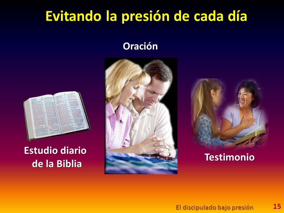 Evitando la presión de cada día El discipulado bajo presión 15 Estudio diario de la Biblia Oración Testimonio