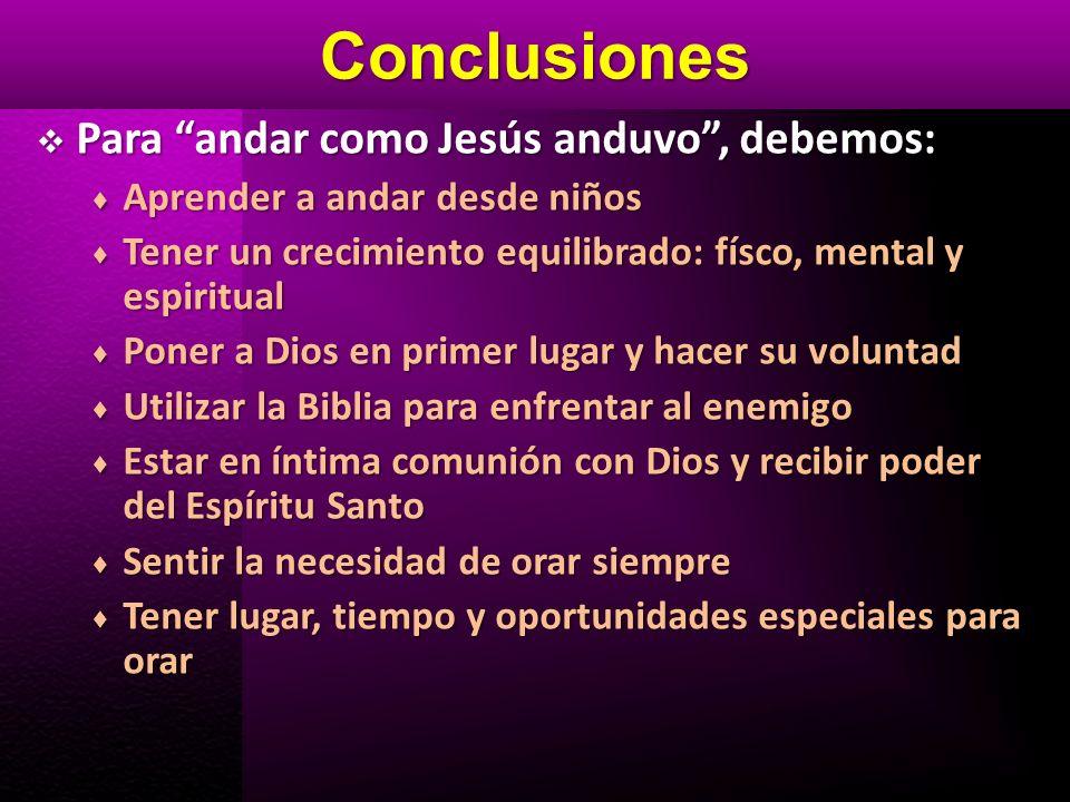 Conclusiones Para andar como Jesús anduvo, debemos: Para andar como Jesús anduvo, debemos: Aprender a andar desde niños Aprender a andar desde niños T