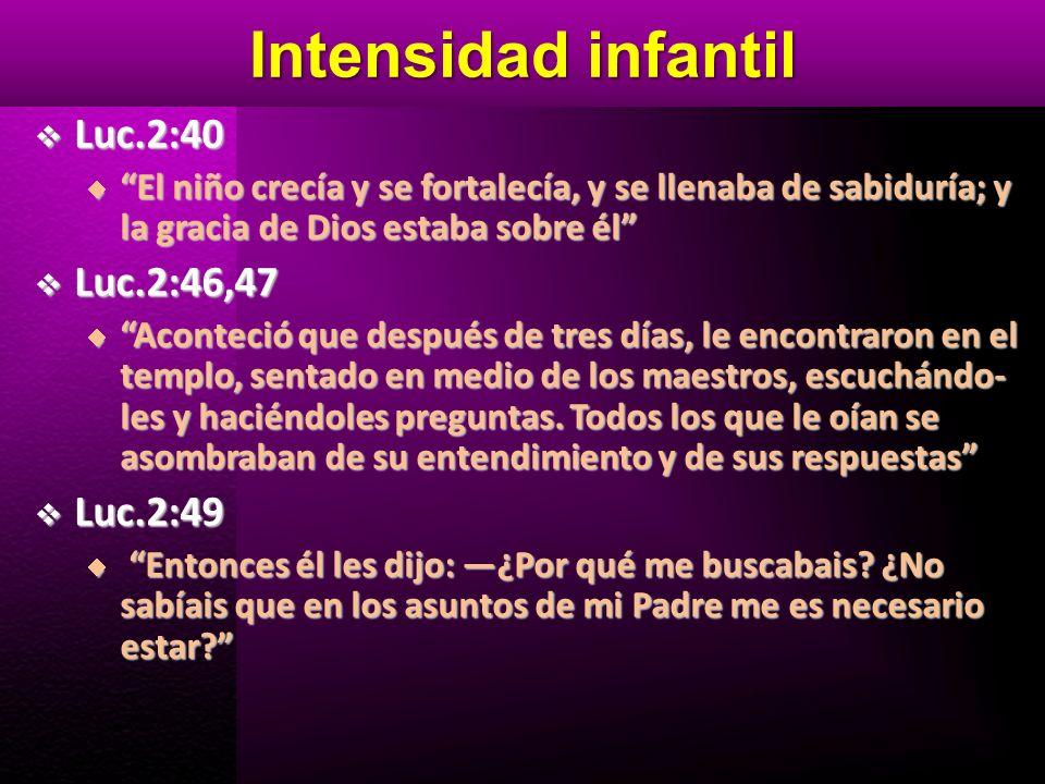 Intensidad infantil Luc.2:40 Luc.2:40 El niño crecía y se fortalecía, y se llenaba de sabiduría; y la gracia de Dios estaba sobre él El niño crecía y