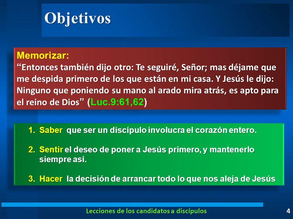 Objetivos 4 Memorizar: Entonces también dijo otro: Te seguiré, Señor; mas déjame que me despida primero de los que están en mi casa. Y Jesús le dijo: