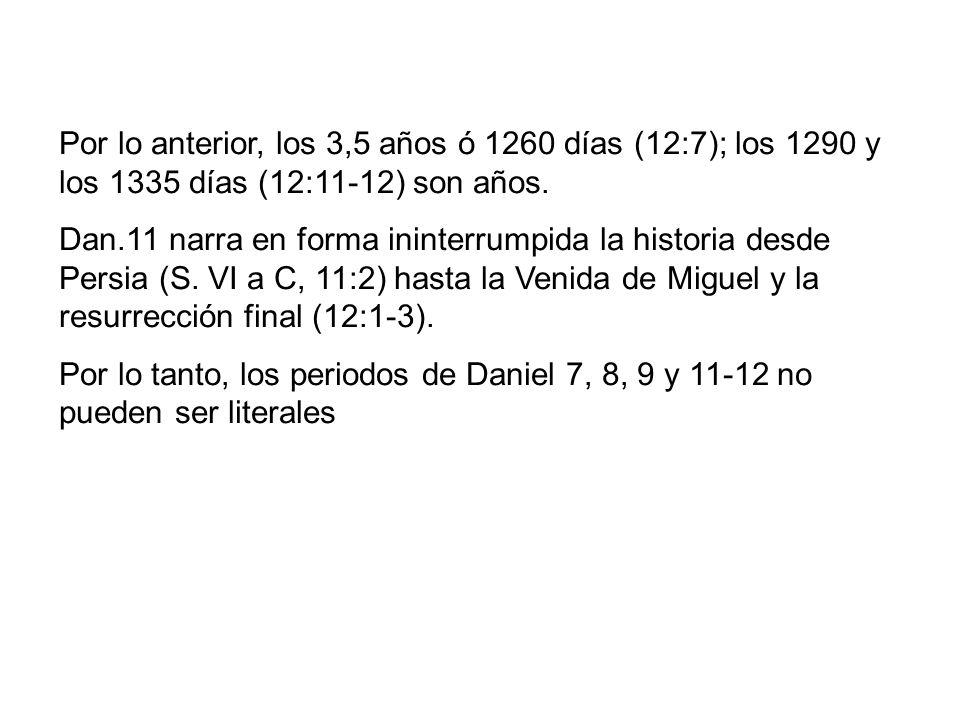 Por lo anterior, los 3,5 años ó 1260 días (12:7); los 1290 y los 1335 días (12:11-12) son años. Dan.11 narra en forma ininterrumpida la historia desde