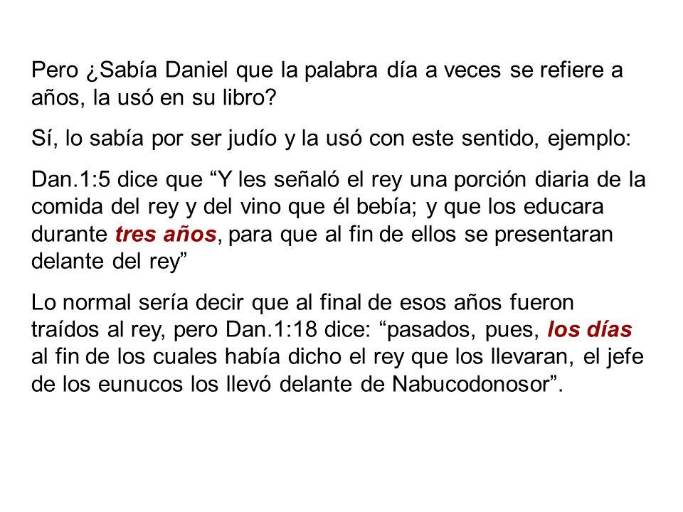 Pero ¿Sabía Daniel que la palabra día a veces se refiere a años, la usó en su libro? Sí, lo sabía por ser judío y la usó con este sentido, ejemplo: Da