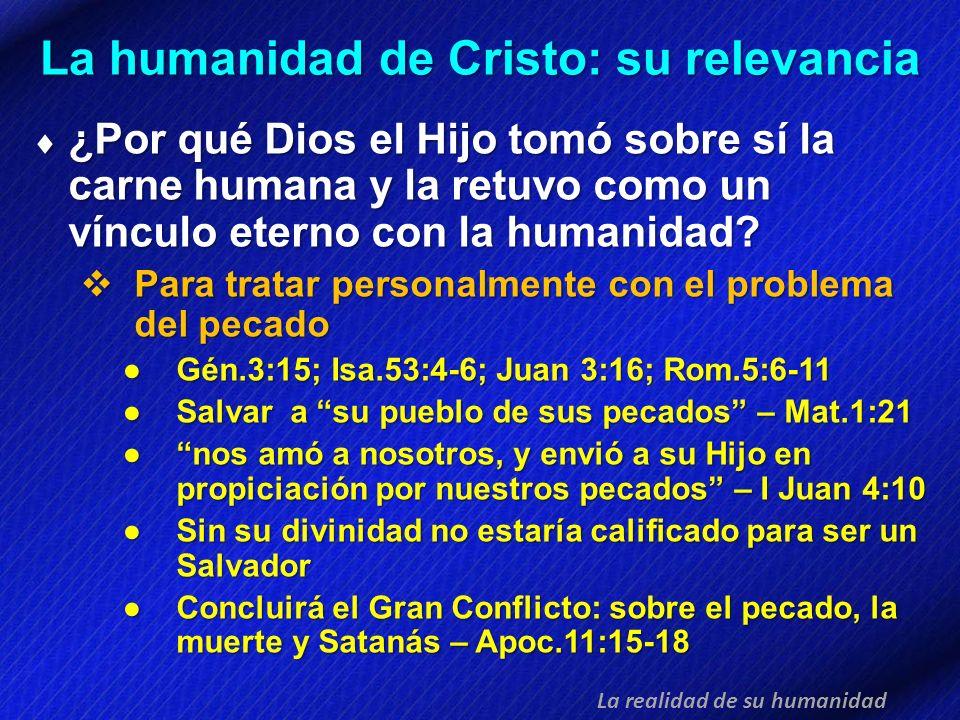 La humanidad de Cristo: su relevancia La realidad de su humanidad ¿Por qué Dios el Hijo tomó sobre sí la carne humana y la retuvo como un vínculo eter