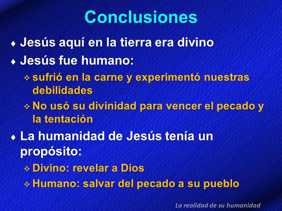 Conclusiones Jesús aquí en la tierra era divino Jesús aquí en la tierra era divino Jesús fue humano: Jesús fue humano: sufrió en la carne y experiment