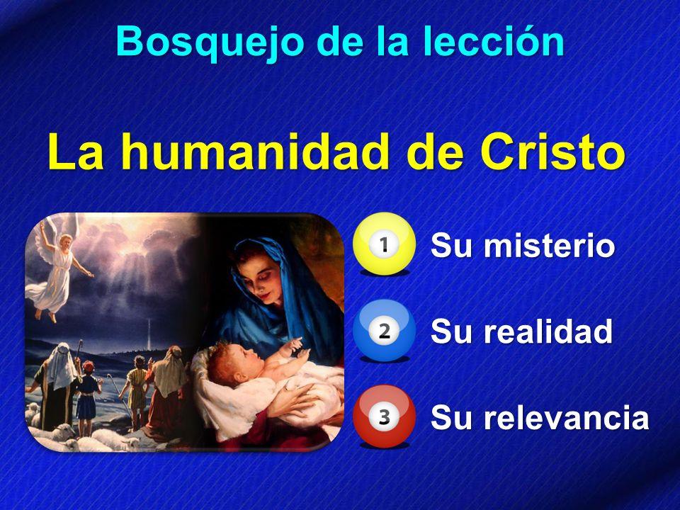 Bosquejo de la lección La humanidad de Cristo Su misterio Su realidad Su relevancia