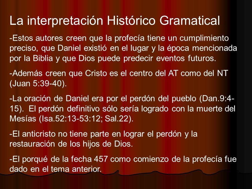 La interpretación Histórico Gramatical -Estos autores creen que la profecía tiene un cumplimiento preciso, que Daniel existió en el lugar y la época m