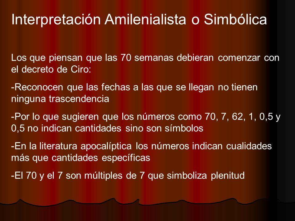 Interpretación Amilenialista o Simbólica Los que piensan que las 70 semanas debieran comenzar con el decreto de Ciro: -Reconocen que las fechas a las