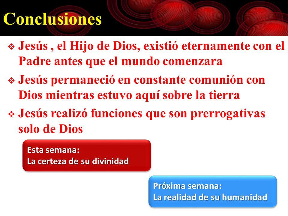 Conclusiones Jesús, el Hijo de Dios, existió eternamente con el Padre antes que el mundo comenzara Jesús permaneció en constante comunión con Dios mie