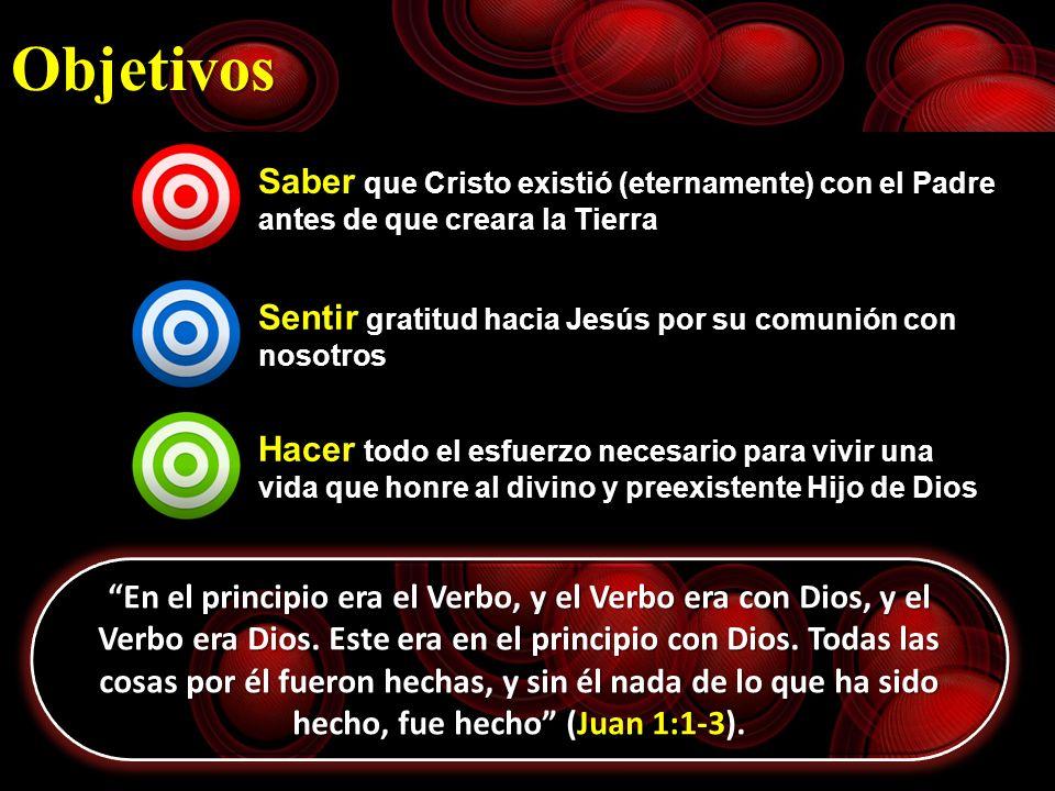 Objetivos Saber que Cristo existió (eternamente) con el Padre antes de que creara la Tierra Sentir gratitud hacia Jesús por su comunión con nosotros H