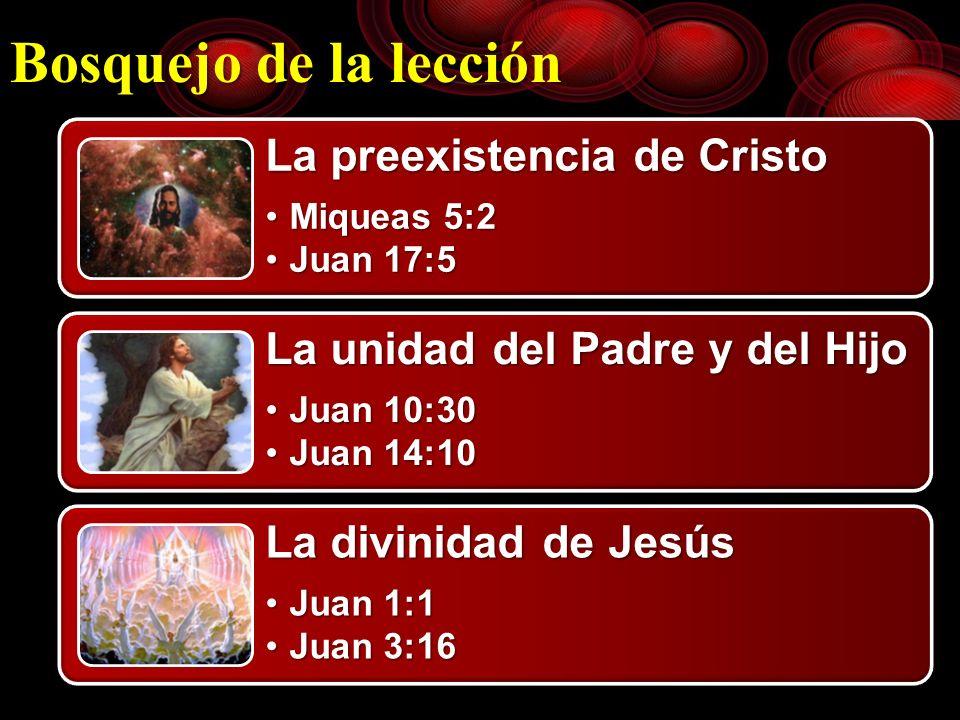 Bosquejo de la lección La preexistencia de Cristo Miqueas 5:2Miqueas 5:2 Juan 17:5Juan 17:5 La unidad del Padre y del Hijo Juan 10:30Juan 10:30 Juan 1