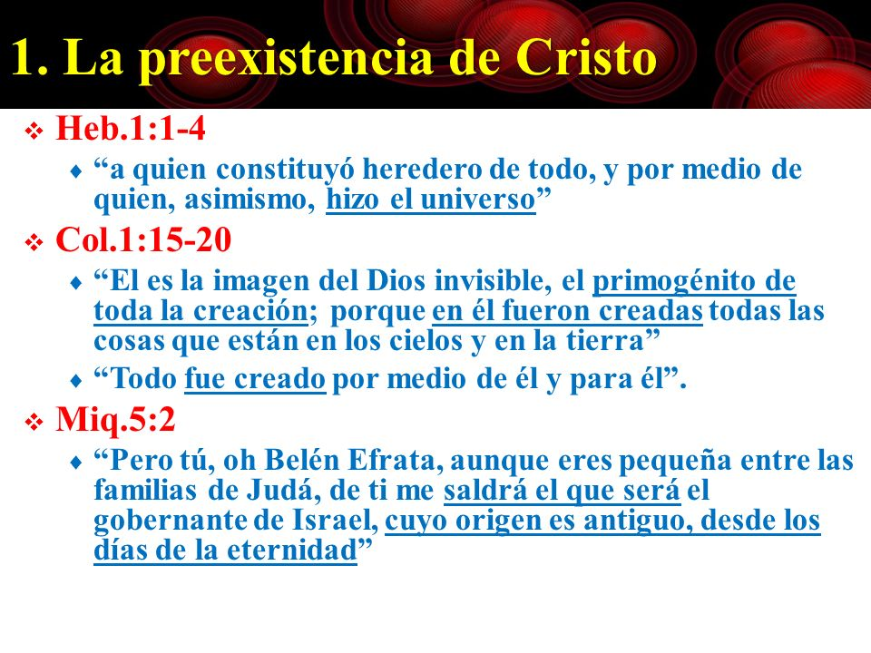 1. La preexistencia de Cristo Heb.1:1-4 a quien constituyó heredero de todo, y por medio de quien, asimismo, hizo el universo Col.1:15-20 El es la ima