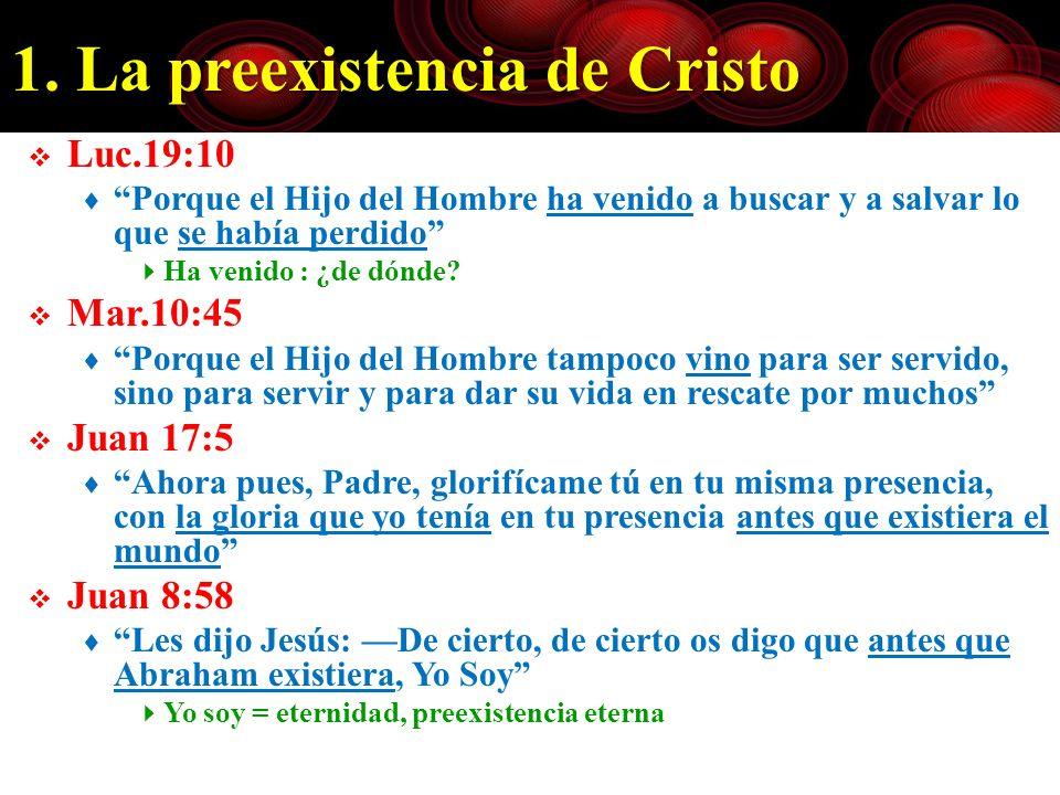 1. La preexistencia de Cristo Luc.19:10 Porque el Hijo del Hombre ha venido a buscar y a salvar lo que se había perdido Ha venido : ¿de dónde? Mar.10: