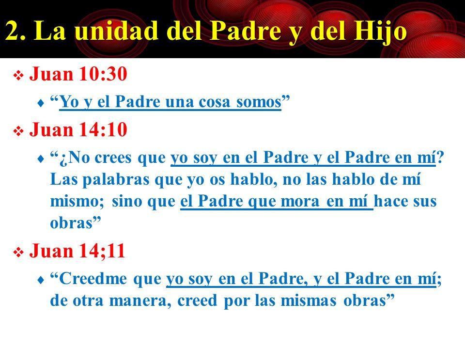 2. La unidad del Padre y del Hijo Juan 10:30 Yo y el Padre una cosa somos Juan 14:10 ¿No crees que yo soy en el Padre y el Padre en mí? Las palabras q