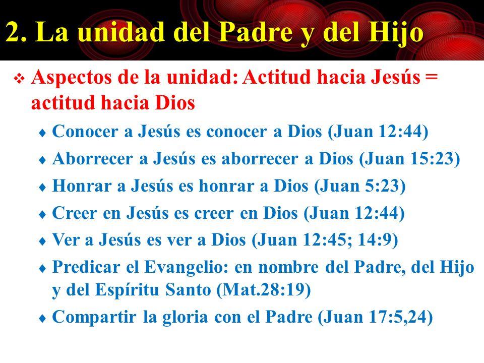 2. La unidad del Padre y del Hijo Aspectos de la unidad: Actitud hacia Jesús = actitud hacia Dios Conocer a Jesús es conocer a Dios (Juan 12:44) Aborr