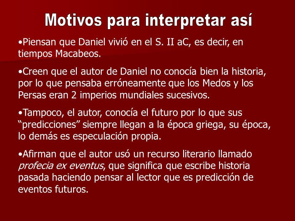 Piensan que Daniel vivió en el S. II aC, es decir, en tiempos Macabeos. Creen que el autor de Daniel no conocía bien la historia, por lo que pensaba e