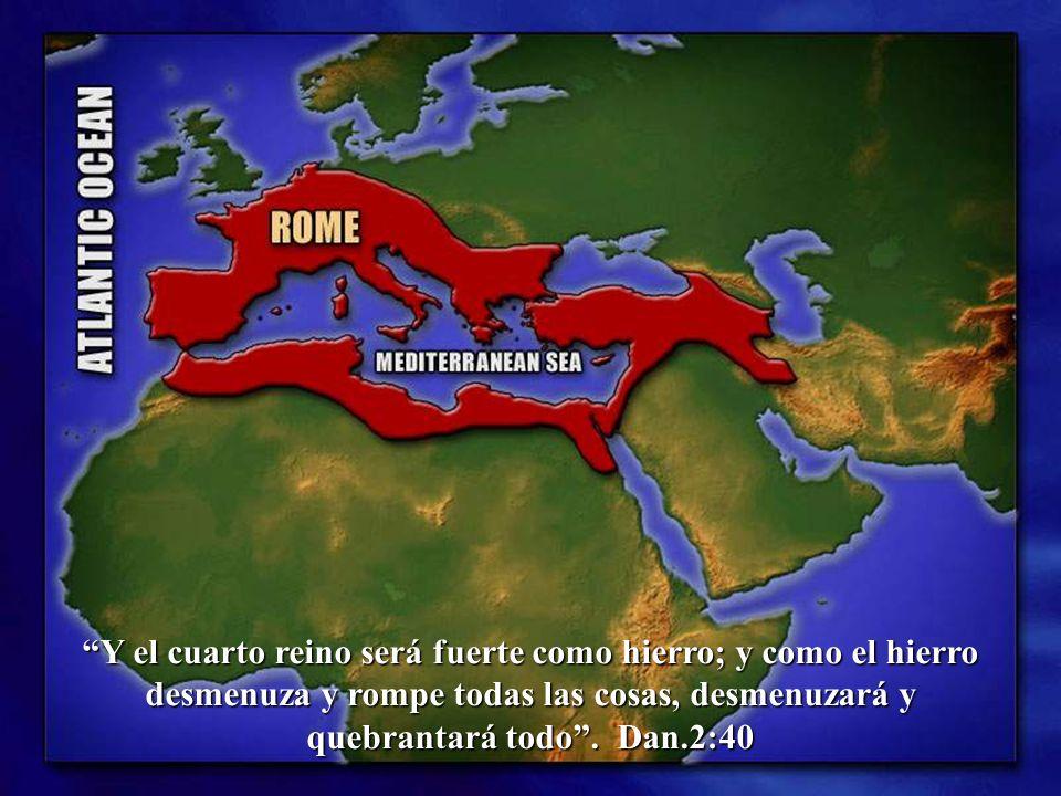 Y el cuarto reino será fuerte como hierro; y como el hierro desmenuza y rompe todas las cosas, desmenuzará y quebrantará todo. Dan.2:40