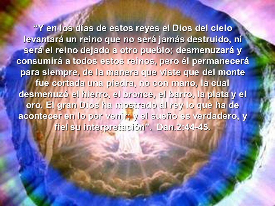 Y en los días de estos reyes el Dios del cielo levantará un reino que no será jamás destruido, ni será el reino dejado a otro pueblo; desmenuzará y co