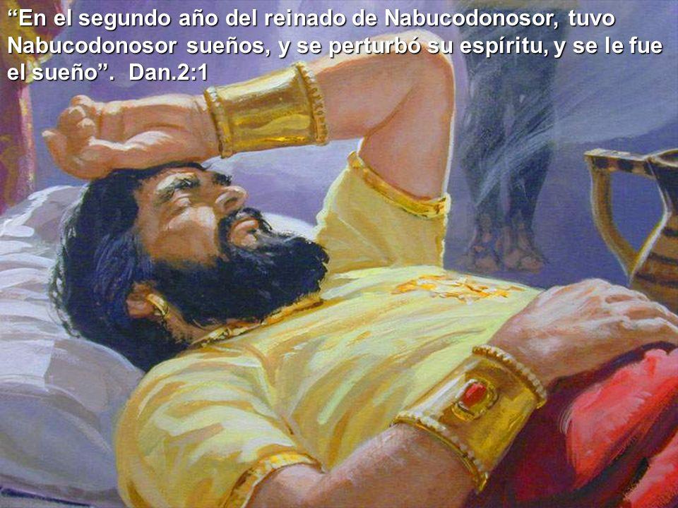 En el segundo año del reinado de Nabucodonosor, tuvo Nabucodonosor sueños, y se perturbó su espíritu, y se le fue el sueño. Dan.2:1