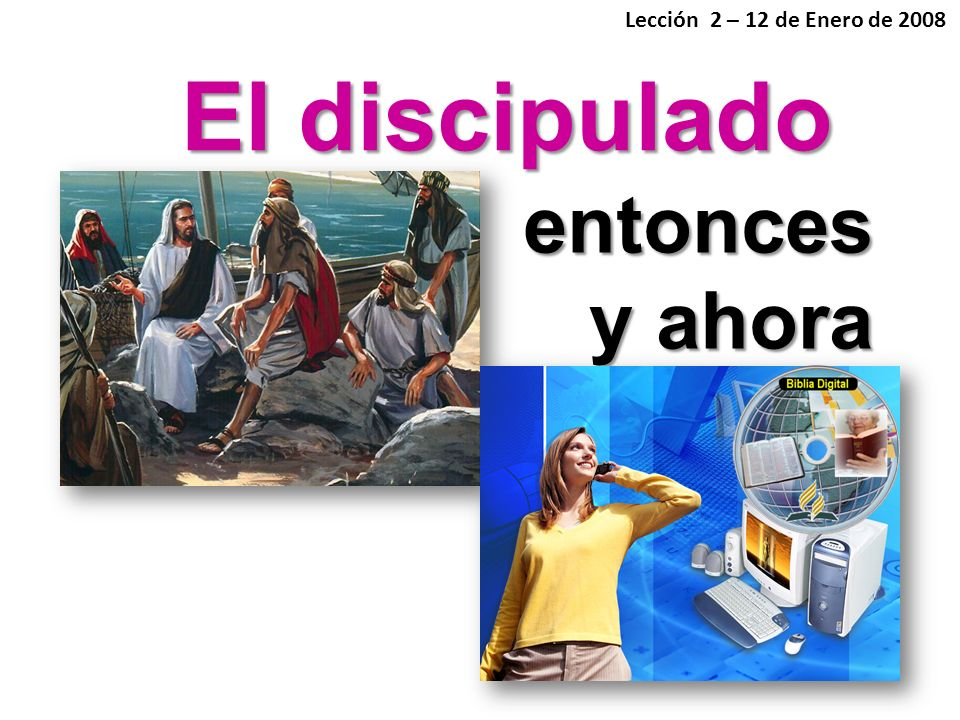 Lección 2 – 12 de Enero de 2008 El discipulado entonces y ahora