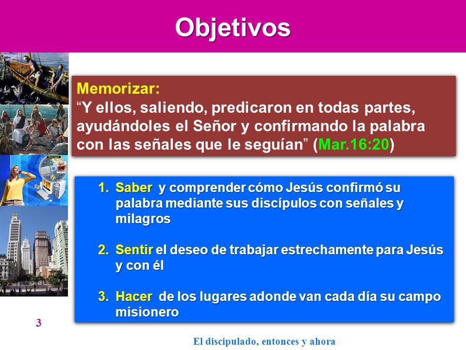 Objetivos 3 Memorizar: Y ellos, saliendo, predicaron en todas partes, ayudándoles el Señor y confirmando la palabra con las señales que le seguían (Ma