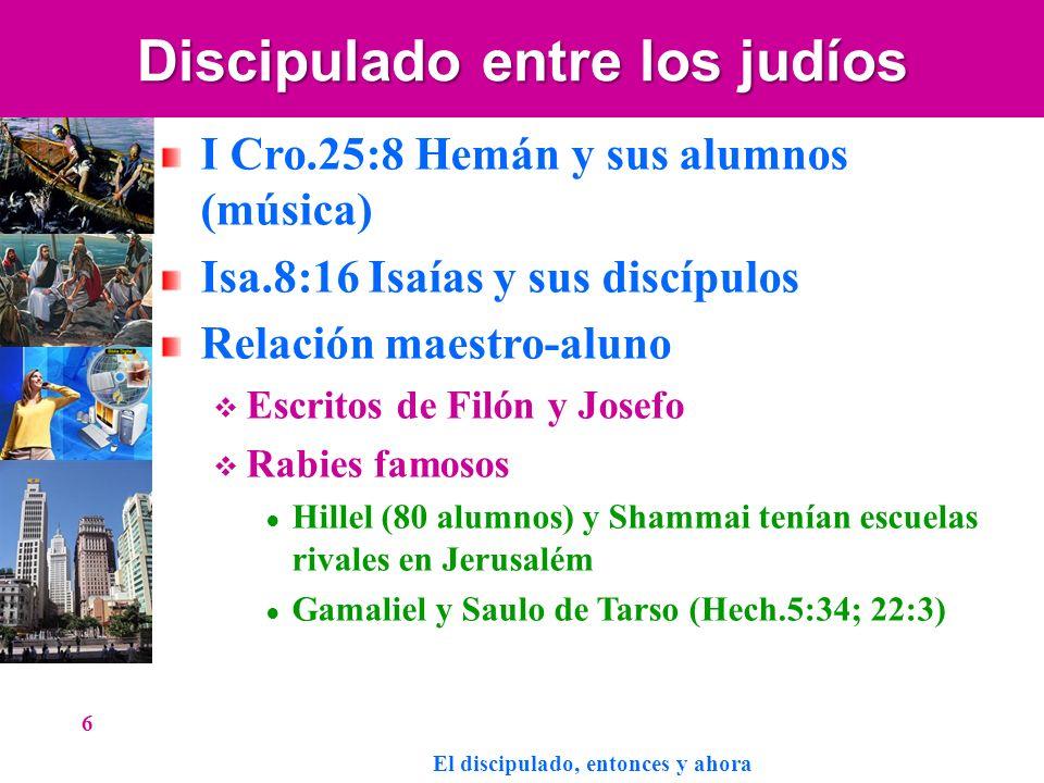 Discipulado entre los judíos I Cro.25:8 Hemán y sus alumnos (música) Isa.8:16 Isaías y sus discípulos Relación maestro-aluno Escritos de Filón y Josef