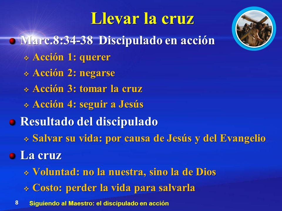 Llevar la cruz Marc.8:34-38 Discipulado en acción Acción 1: querer Acción 1: querer Acción 2: negarse Acción 2: negarse Acción 3: tomar la cruz Acción