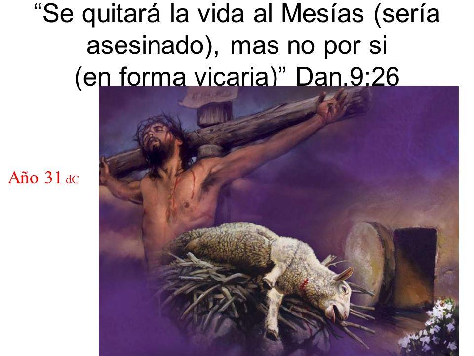 Se quitará la vida al Mesías (sería asesinado), mas no por si (en forma vicaria) Dan.9:26 Año 31 dC