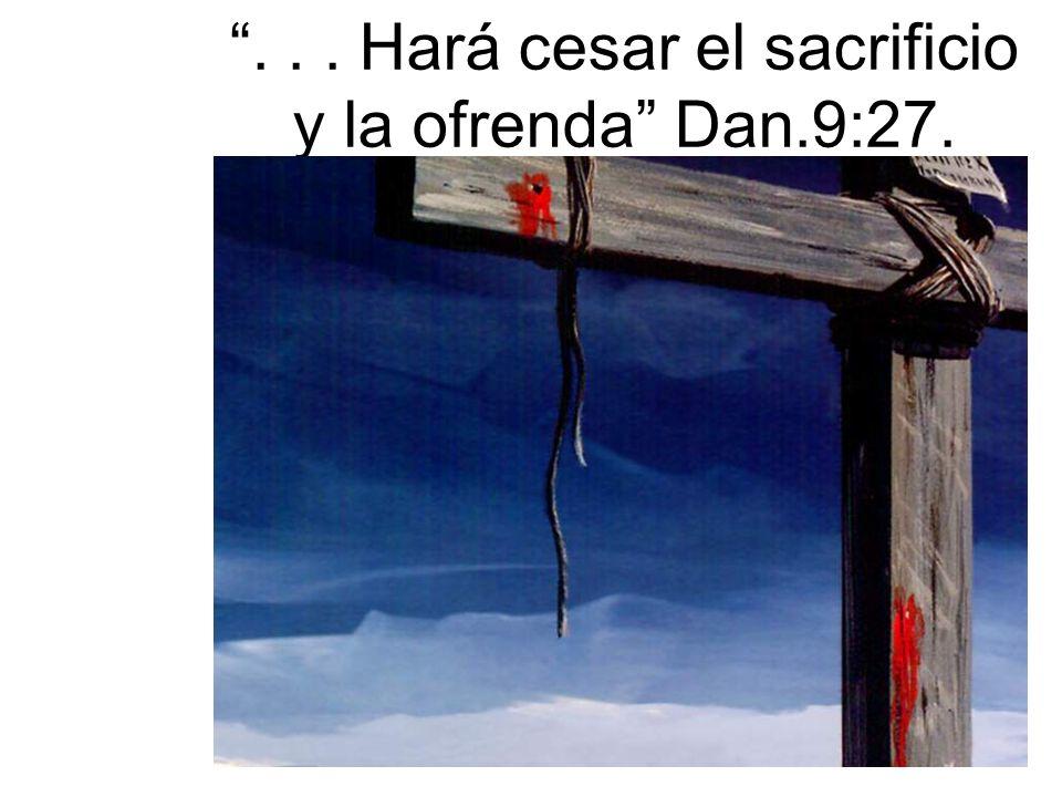 ... Hará cesar el sacrificio y la ofrenda Dan.9:27.