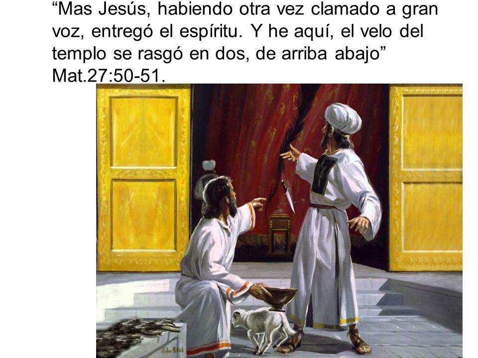 Mas Jesús, habiendo otra vez clamado a gran voz, entregó el espíritu. Y he aquí, el velo del templo se rasgó en dos, de arriba abajo Mat.27:50-51.