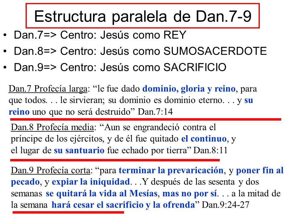Estructura paralela de Dan.7-9 Dan.7=> Centro: Jesús como REY Dan.8=> Centro: Jesús como SUMOSACERDOTE Dan.9=> Centro: Jesús como SACRIFICIO Dan.7 Pro
