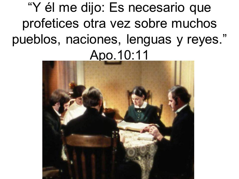 Y él me dijo: Es necesario que profetices otra vez sobre muchos pueblos, naciones, lenguas y reyes. Apo.10:11