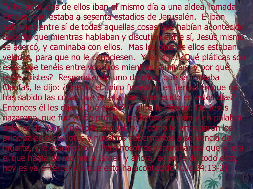 Y he aquí, dos de ellos iban el mismo día a una aldea llamada Emaús, que estaba a sesenta estadios de Jerusalén. E iban hablando entre sí de todas aqu