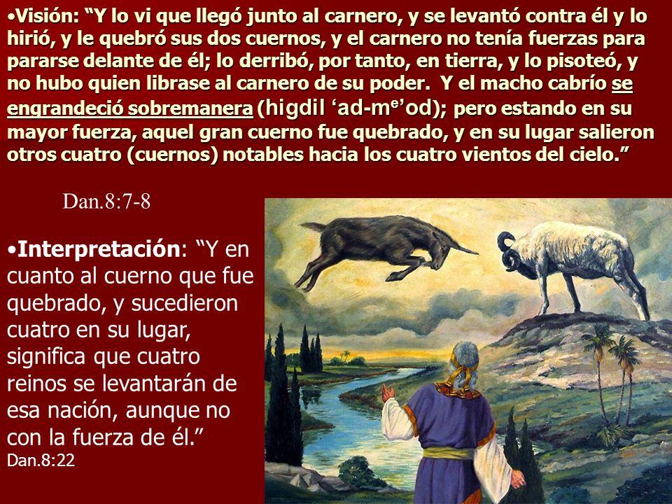 Visión: Y lo vi que llegó junto al carnero, y se levantó contra él y lo hirió, y le quebró sus dos cuernos, y el carnero no tenía fuerzas para pararse