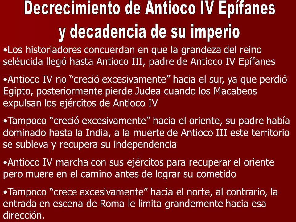 Los historiadores concuerdan en que la grandeza del reino seléucida llegó hasta Antioco III, padre de Antioco IV Epífanes Antioco IV no creció excesiv