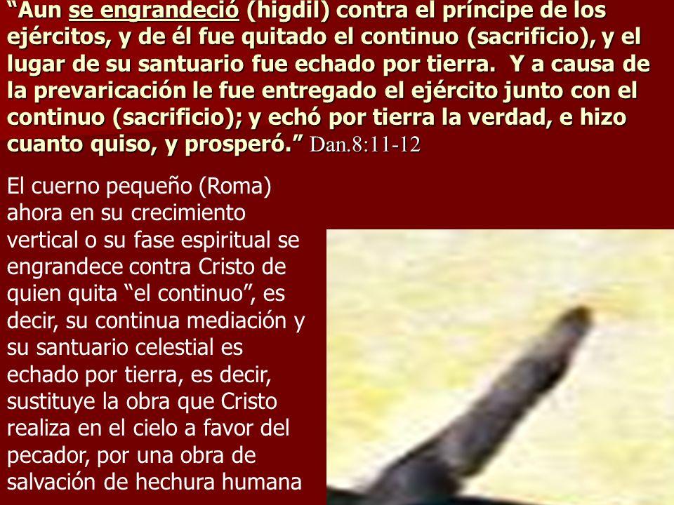 Aun se engrandeció (higdil) contra el príncipe de los ejércitos, y de él fue quitado el continuo (sacrificio), y el lugar de su santuario fue echado p