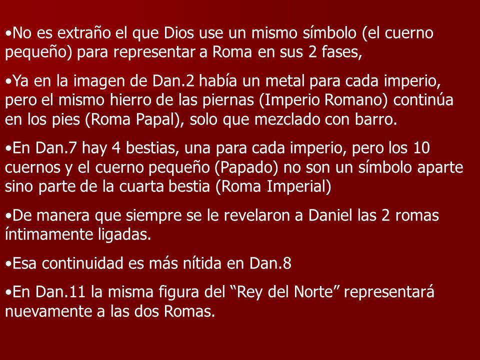 No es extraño el que Dios use un mismo símbolo (el cuerno pequeño) para representar a Roma en sus 2 fases, Ya en la imagen de Dan.2 había un metal par