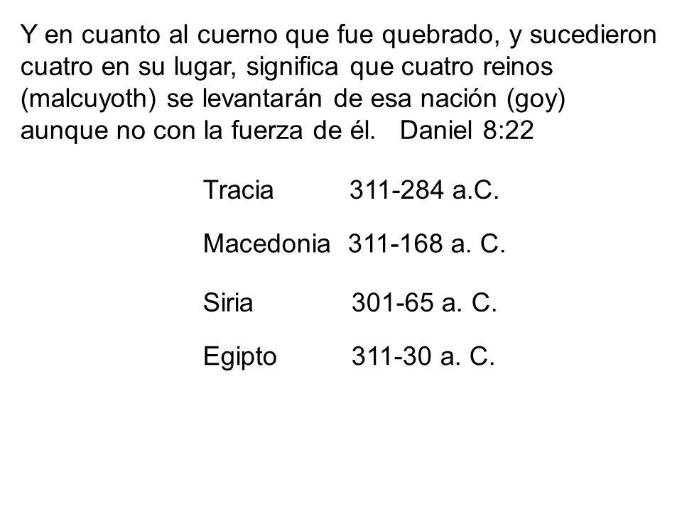 Tracia 311-284 a.C. Macedonia 311-168 a. C. Siria 301-65 a. C. Egipto 311-30 a. C. Y en cuanto al cuerno que fue quebrado, y sucedieron cuatro en su l