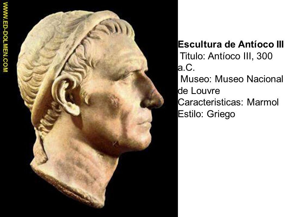Escultura de Antíoco III Titulo: Antíoco III, 300 a.C. Museo: Museo Nacional de Louvre Caracteristicas: Marmol Estilo: Griego
