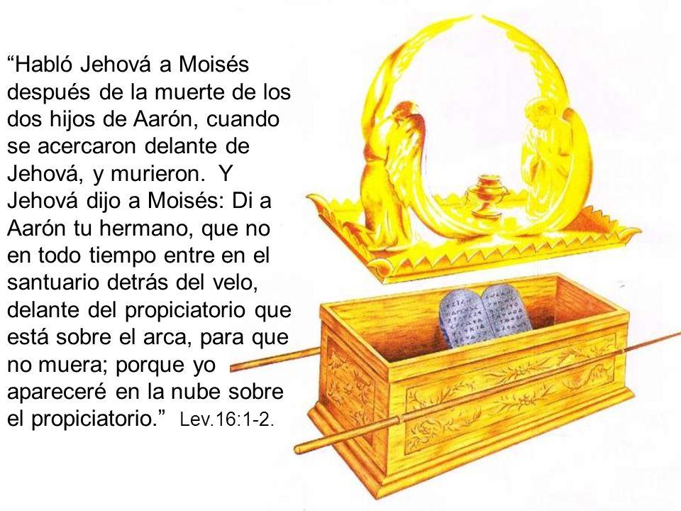 Habló Jehová a Moisés después de la muerte de los dos hijos de Aarón, cuando se acercaron delante de Jehová, y murieron. Y Jehová dijo a Moisés: Di a
