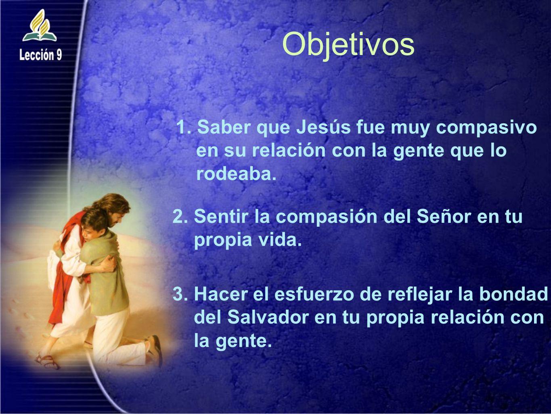 Objetivos 1. Saber que Jesús fue muy compasivo en su relación con la gente que lo rodeaba. 2. Sentir la compasión del Señor en tu propia vida. 3. Hace