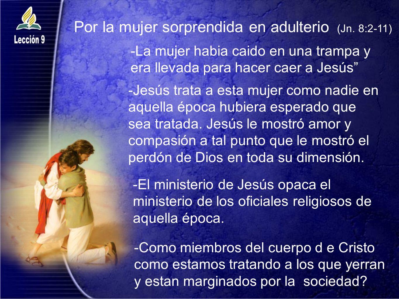 Por la mujer sorprendida en adulterio (Jn. 8:2-11) -La mujer habia caido en una trampa y era llevada para hacer caer a Jesús -Jesús trata a esta mujer