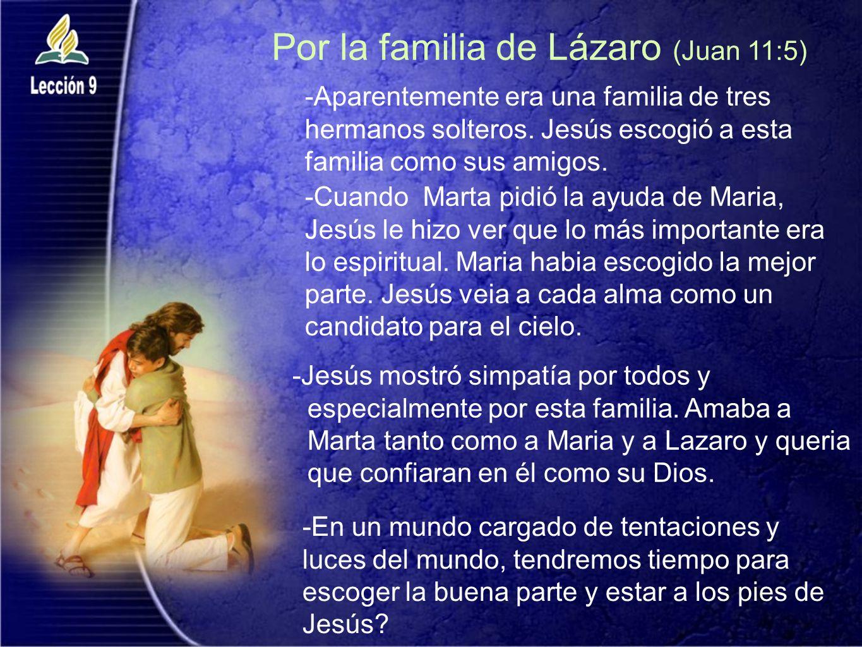 Por la familia de Lázaro (Juan 11:5) -Cuando Marta pidió la ayuda de Maria, Jesús le hizo ver que lo más importante era lo espiritual. Maria habia esc