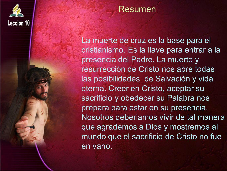 Resumen La muerte de cruz es la base para el cristianismo. Es la llave para entrar a la presencia del Padre. La muerte y resurrección de Cristo nos ab